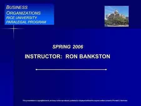B USINESS O RGANIZATIONS RICE UNIVERSITY PARALEGAL PROGRAM BBR Title Slide SPRING 2006 INSTRUCTOR: RON BANKSTON B USINESS O RGANIZATIONS RICE UNIVERSITY.