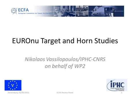 EUROnu Target and Horn Studies Nikolaos Vassilopoulos/IPHC-CNRS on behalf of WP2 1ECFA Review PanelDarensbury, 02/05/2011.