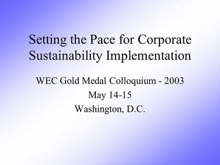 Setting the Pace for Corporate Sustainability Implementation WEC Gold Medal Colloquium - 2003 May 14-15 Washington, D.C.