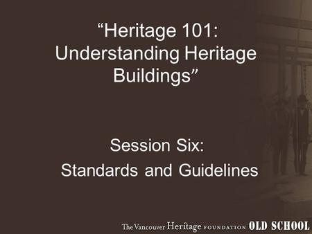 """Heritage 101: Understanding Heritage Buildings "" Session Six: Standards and Guidelines."