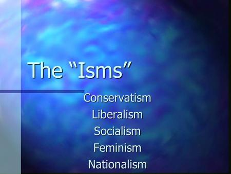 "The ""Isms"" Conservatism Liberalism Socialism Feminism Nationalism."