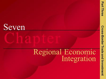 Seven C h a p t e rC h a p t e r Regional Economic Integration Part Three Cross-Border Trade and Investment.