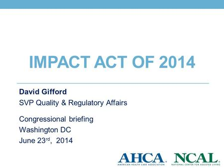 David Gifford SVP Quality & Regulatory Affairs Congressional briefing Washington DC June 23 rd, 2014 IMPACT ACT OF 2014.
