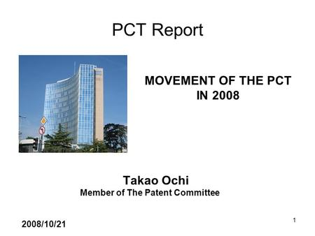 1 PCT Report Takao Ochi Member of The Patent Committee 2008/10/21 MOVEMENT OF THE PCT IN 2008.
