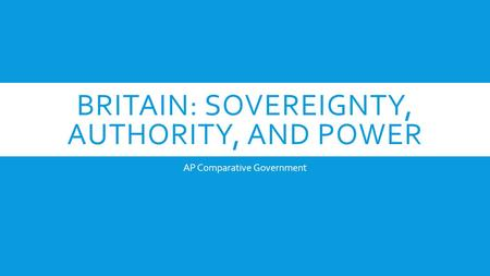 BRITAIN: SOVEREIGNTY, AUTHORITY, AND POWER AP Comparative Government.