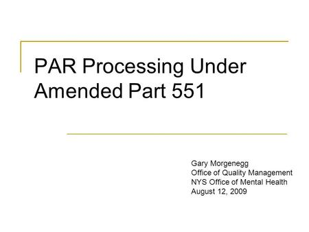 PAR Processing Under Amended Part 551 Gary Morgenegg Office of Quality Management NYS Office of Mental Health August 12, 2009.