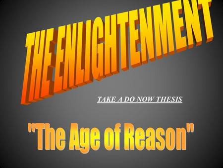 TAKE A DO NOW THESIS WTWThe Age of Reason WEWEnlightenment thinkers were known as philosophes WBWBelieved in supremacy of human reason.