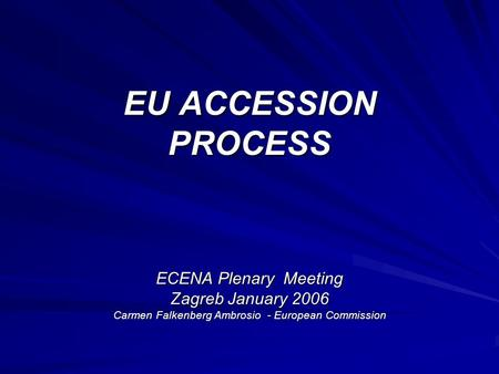 EU ACCESSION PROCESS ECENA Plenary Meeting Zagreb January 2006 Carmen Falkenberg Ambrosio - European Commission.