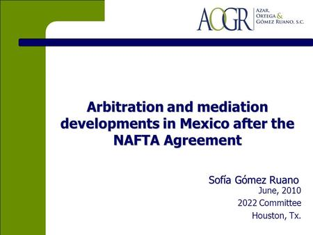 Arbitration and mediation developments in Mexico after the NAFTA Agreement Sofía Gómez Ruano June, 2010 2022 Committee Houston, Tx.
