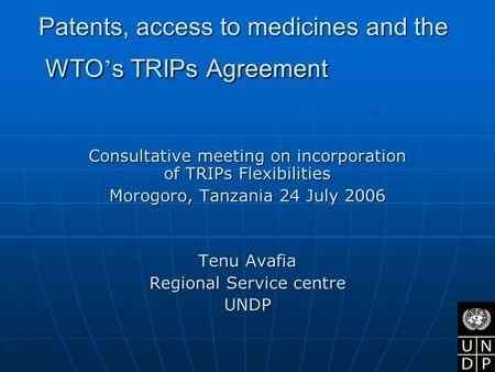 Patents, access to medicines and the WTO ' s TRIPs Agreement Consultative meeting on incorporation of TRIPs Flexibilities Morogoro, Tanzania 24 July 2006.