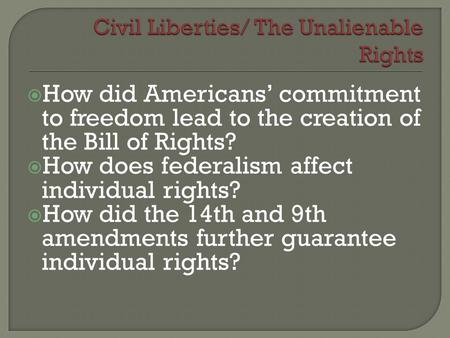 How did Americans' commitment to freedom lead to the creation of the Bill of Rights?  How does federalism affect individual rights?  How did the 14th.