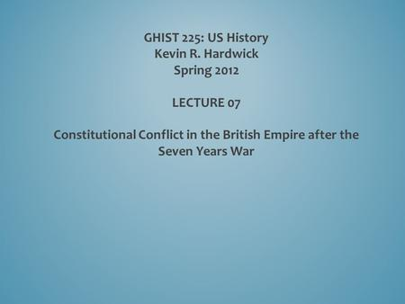 GHIST 225: US History Kevin R. Hardwick Spring 2012   LECTURE 07