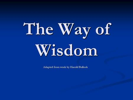 The Way of Wisdom Adapted from work by Harold Bullock.