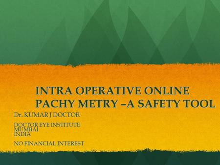 INTRA OPERATIVE ONLINE PACHY METRY –A SAFETY TOOL Dr. KUMAR J DOCTOR DOCTOR EYE INSTITUTE MUMBAIINDIA NO FINANCIAL INTEREST.