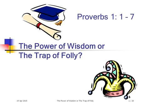 19 Apr 2015The Power of Wisdom or The Trap of Folly1 / 20 The Power of Wisdom or The Trap of Folly? Proverbs 1: 1 – 7.