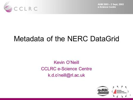 1 The NERC DataGrid DataGrid The NERC DataGrid DataGrid AHM 2003 – 2 Sept, 2003 e-Science Centre Metadata of the NERC DataGrid Kevin O'Neill CCLRC e-Science.
