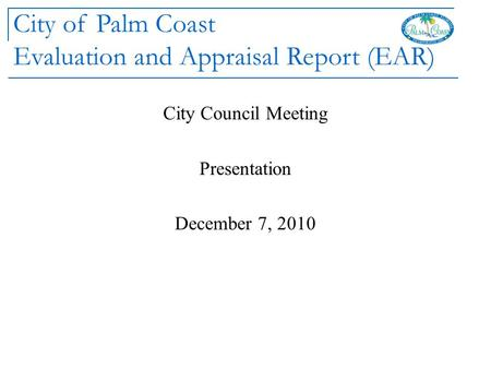 City of Palm Coast Evaluation and Appraisal Report (EAR) City Council Meeting Presentation December 7, 2010.