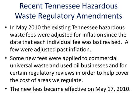 Recent Tennessee Hazardous Waste Regulatory Amendments In May 2010 the existing Tennessee hazardous waste fees were adjusted for inflation since the date.