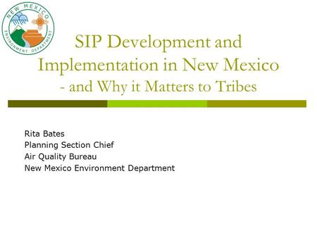 SIP Development and Implementation in New Mexico - and Why it Matters to Tribes Rita Bates Planning Section Chief Air Quality Bureau New Mexico Environment.