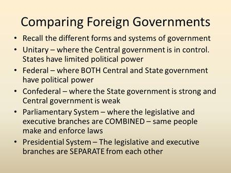 Comparing Foreign Governments Recall the different forms and systems of government Unitary – where the Central government is in control. States have limited.