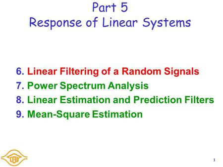 1 Part 5 Response of Linear Systems 6.Linear Filtering of a Random Signals 7.Power Spectrum Analysis 8.Linear Estimation and Prediction Filters 9.Mean-Square.
