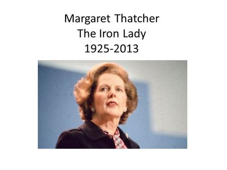Margaret Thatcher The Iron Lady 1925-2013. Early Life Thatcher's father was a grocer, preacher, and local mayor. He was active in Conservative politics.
