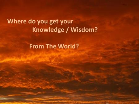 Where do you get your Knowledge / Wisdom? From The World?