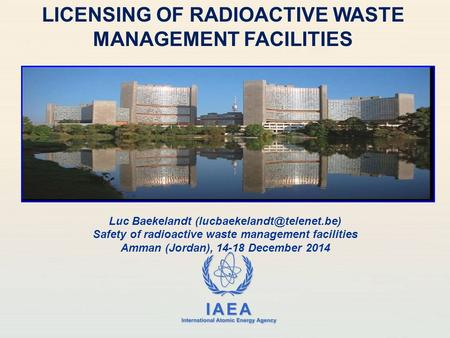 IAEA International Atomic Energy Agency LICENSING OF RADIOACTIVE WASTE MANAGEMENT FACILITIES Luc Baekelandt Safety of radioactive.