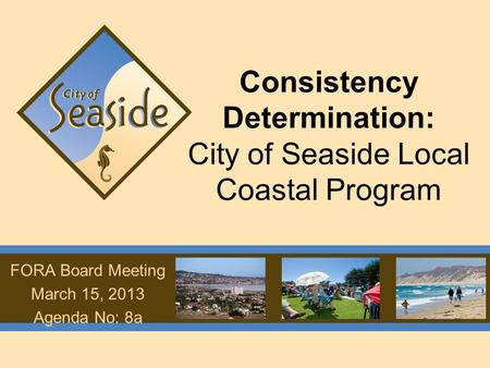 Consistency Determination: City of Seaside Local Coastal Program FORA Board Meeting March 15, 2013 Agenda No: 8a.
