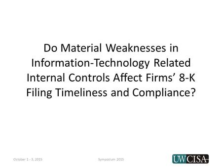 Do Material Weaknesses in Information-Technology Related Internal Controls Affect Firms' 8-K Filing Timeliness and Compliance? October 1 - 3, 2015Symposium.