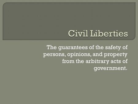 The guarantees of the safety of persons, opinions, and property from the arbitrary acts of government.