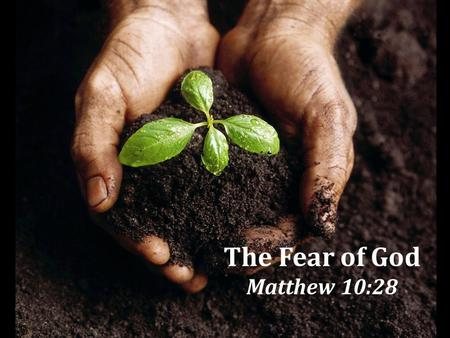 The Fear of God Matthew 10:28 1. Religious and Moral Corruption A choice to ignore God, Rom. 1:18-32 Must choose to give God His rightful place of honor.