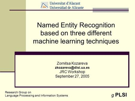 1 Named Entity Recognition based on three different machine learning techniques Zornitsa Kozareva JRC Workshop September 27, 2005.