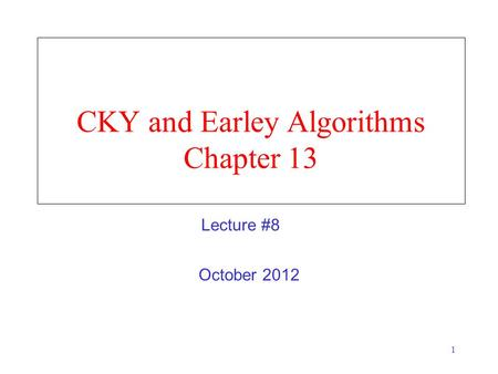 1 CKY and Earley Algorithms Chapter 13 October 2012 Lecture #8.