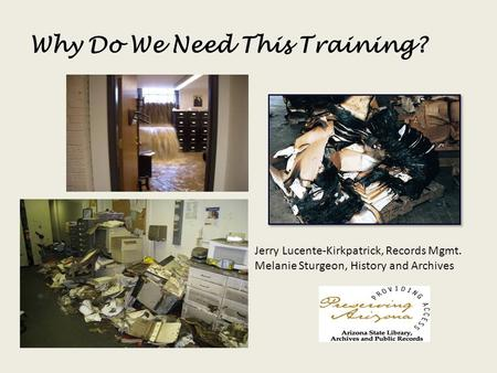 Why Do We Need This Training? Jerry Lucente-Kirkpatrick, Records Mgmt. Melanie Sturgeon, History and Archives.