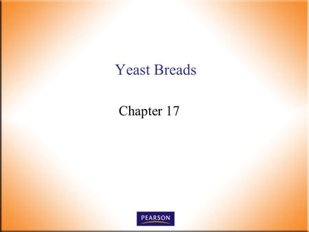 Yeast Breads Chapter 17. Introductory Foods, 13 th ed. Bennion and Scheule © 2010 Pearson Higher Education, Upper Saddle River, NJ 07458. All Rights Reserved.