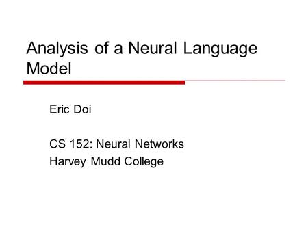 Analysis of a Neural Language Model Eric Doi CS 152: Neural Networks Harvey Mudd College.