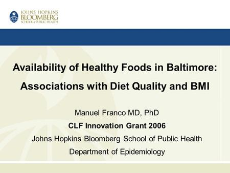 Manuel Franco MD, PhD CLF Innovation Grant 2006 Johns Hopkins Bloomberg School of Public Health Department of Epidemiology Availability of Healthy Foods.