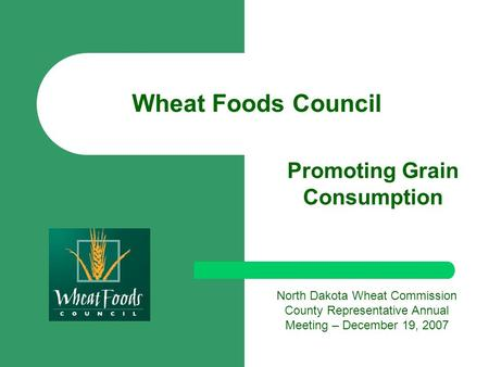 Wheat Foods Council Promoting Grain Consumption North Dakota Wheat Commission County Representative Annual Meeting – December 19, 2007.