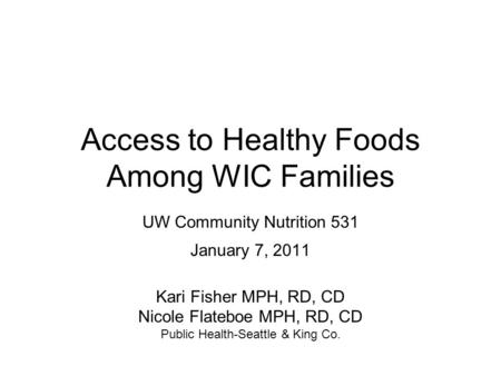 Access to Healthy Foods Among WIC Families UW Community Nutrition 531 January 7, 2011 Kari Fisher MPH, RD, CD Nicole Flateboe MPH, RD, CD Public Health-Seattle.