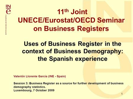 1 11 th Joint UNECE/Eurostat/OECD Seminar on Business Registers Valentín Llorente García (INE - Spain) Session 3: Business Register as a source for further.