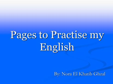 Pages to Practise my English By: Nora El Khatib Ghzal.