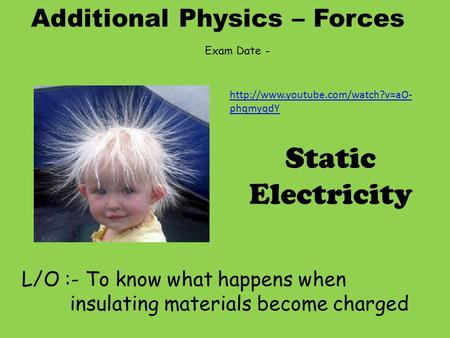 Additional Physics – Forces L/O :- To know what happens when insulating materials become charged Static Electricity Exam Date -
