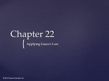 © 2012 Pearson Education, Inc. { Chapter 22 Applying Gauss's Law.