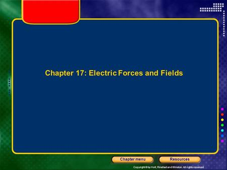 Copyright © by Holt, Rinehart and Winston. All rights reserved. ResourcesChapter menu Chapter 17: Electric Forces and Fields.