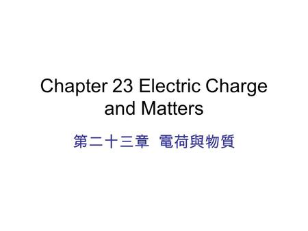 Chapter 23 Electric Charge and Matters 第二十三章 電荷與物質.