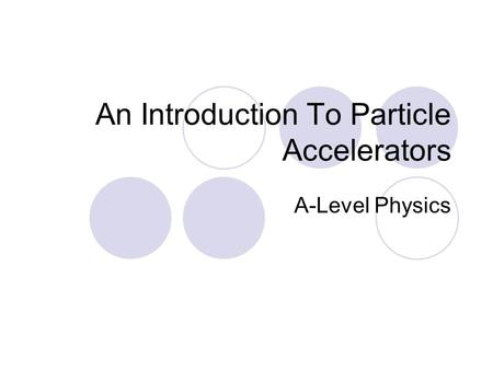 An Introduction To Particle Accelerators A-Level Physics.