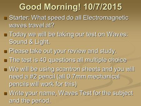 Good Morning! 10/7/2015 Starter: What speed do all Electromagnetic waves travel at? Starter: What speed do all Electromagnetic waves travel at? Today.