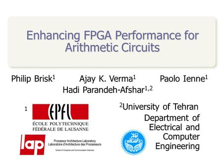 Enhancing FPGA Performance for Arithmetic Circuits Philip Brisk 1 Ajay K. Verma 1 Paolo Ienne 1 Hadi Parandeh-Afshar 1,2 1 2 University of Tehran Department.