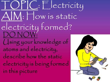 TOPIC: Electricity AIM: How is static electricity formed? DO NOW: Using your knowledge of atoms and electricity, describe how the static electricity is.